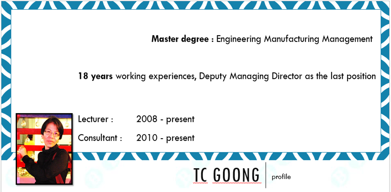 Tc goong: profile ,18 years working experiences, Deputy Managing Director as the last position ,Master degree : Engineering Manufacturing Management, Lecturer : 		2008 - present ,Consultant : 	2010 - present